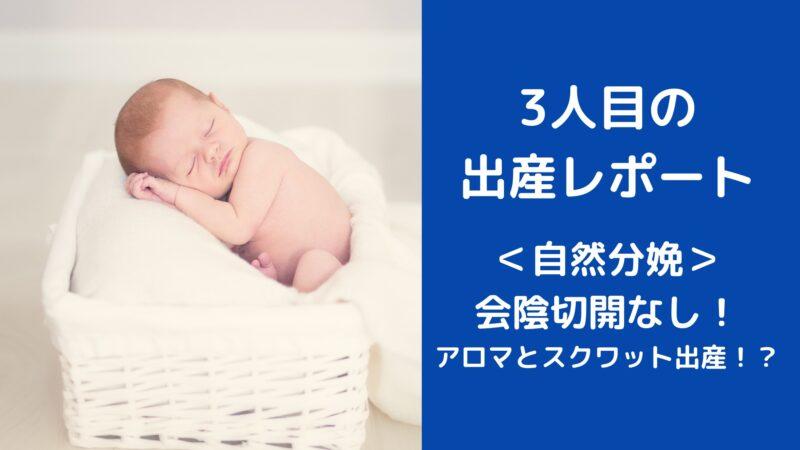 出産レポート <自然分娩> 会陰切開なし! アロマと スクワット出産!?